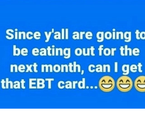 Memes, 🤖, and Next: Since y'all are going to  be eating out for the  next month, can I get  that EBT card...e