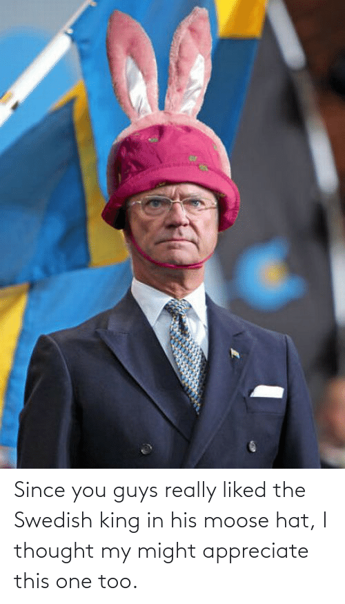 Appreciate, Swedish, and Thought: Since you guys really liked the Swedish king in his moose hat, I thought my might appreciate this one too.