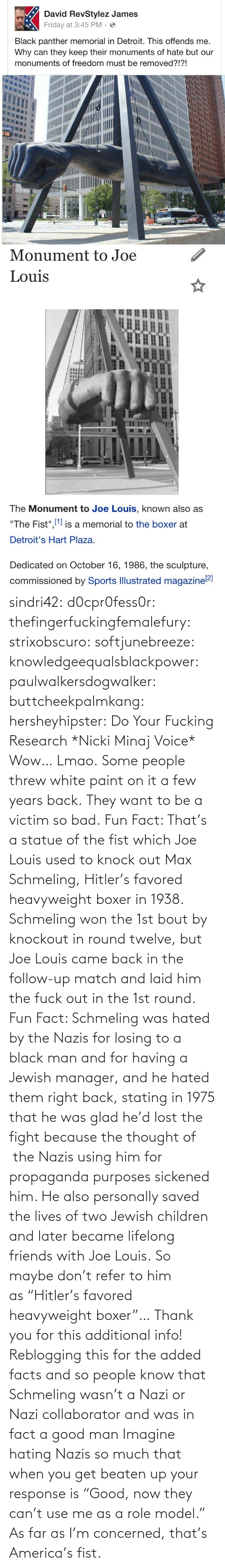 """America, Bad, and Children: sindri42:  d0cpr0fess0r:  thefingerfuckingfemalefury:  strixobscuro:  softjunebreeze:  knowledgeequalsblackpower:  paulwalkersdogwalker:   buttcheekpalmkang:   hersheyhipster:  Do Your Fucking Research *Nicki Minaj Voice*    Wow… Lmao.   Some people threw white paint on it a few years back.   They want to be a victim so bad.  Fun Fact: That's a statue of the fistwhich Joe Louis used to knockout Max Schmeling, Hitler's favored heavyweight boxer in 1938. Schmeling won the 1st bout by knockout in roundtwelve, but Joe Louis came back in the follow-up match and laid him the fuck out in the 1st round.  Fun Fact: Schmeling was hated by the Nazis for losing to a black man and for having a Jewish manager, and he hated them right back, stating in 1975 that he was glad he'd lost the fight because the thought of the Nazis using him for propaganda purposes sickened him. He also personally saved the lives of two Jewish children and later became lifelong friends with Joe Louis. So maybe don't refer to him as""""Hitler's favored heavyweight boxer""""…  Thank you for this additional info! Reblogging this for the added facts and so people know that Schmeling wasn't a Nazi or Nazi collaborator and was in fact a good man   Imagine hating Nazis so much that when you get beaten up your response is """"Good, now they can't use me as a role model.""""  As far as I'm concerned, that's America's fist."""
