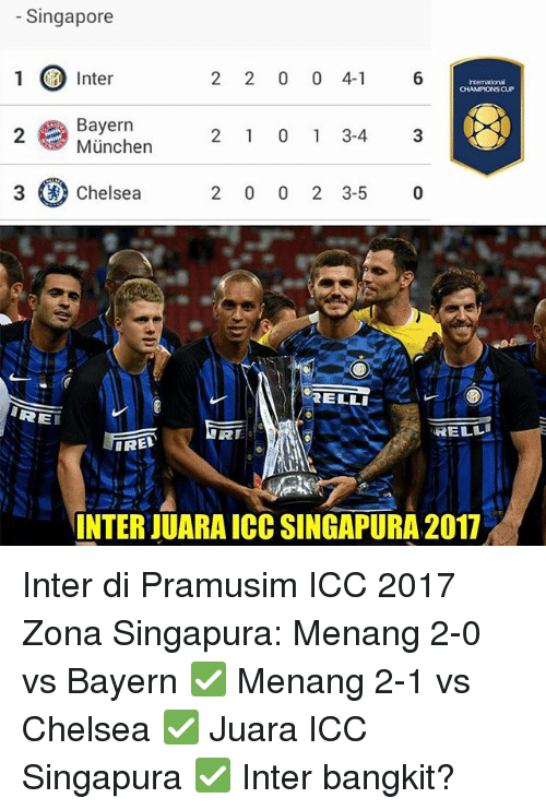 Chelsea, Memes, and Singapore: Singapore  1 Inter  2 2 0 0 4- 6  CHAMPIONS CUP  Bayern  München  2  2 1 0 1 3-43  3 (a) Chelsea  2 0 0 2 3-5 0  ELLI  RE  RE  RELL  IRED  INTER JUARA ICC SINGAPURA 2017 Inter di Pramusim ICC 2017 Zona Singapura: Menang 2-0 vs Bayern ✅ Menang 2-1 vs Chelsea ✅ Juara ICC Singapura ✅ Inter bangkit?