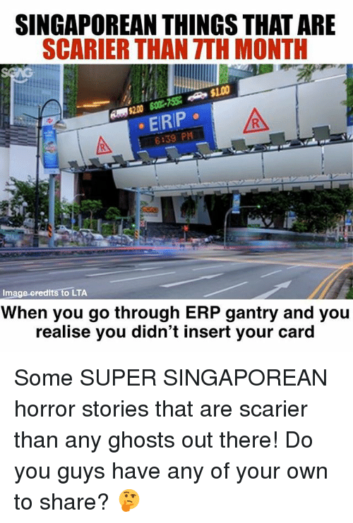 Memes, Image, and 🤖: SINGAPOREAN THINGS THAT ARE  SCARIER THAN TTH MONTH  EIRIP  6:39 PM  Image credits to LTA  When you go through ERP gantry and you  realise you didn't insert your card Some SUPER SINGAPOREAN horror stories that are scarier than any ghosts out there! Do you guys have any of your own to share? 🤔