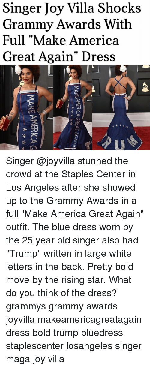 "Memes, The Dress, and Staples: Singer Joy Villa Shocks  Grammy Awards With  Full ""Make America  Great Again' Dress  U  MAKE AMERICA G  AMERICA GREAT AGAIN!  MAKE AMERICA G  뇨, ☆ ☆ Singer @joyvilla stunned the crowd at the Staples Center in Los Angeles after she showed up to the Grammy Awards in a full ""Make America Great Again"" outfit. The blue dress worn by the 25 year old singer also had ""Trump"" written in large white letters in the back. Pretty bold move by the rising star. What do you think of the dress? grammys grammy awards joyvilla makeamericagreatagain dress bold trump bluedress staplescenter losangeles singer maga joy villa"