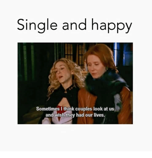 Single And Happy Sometimes I Think Couples Look At Us And Wish