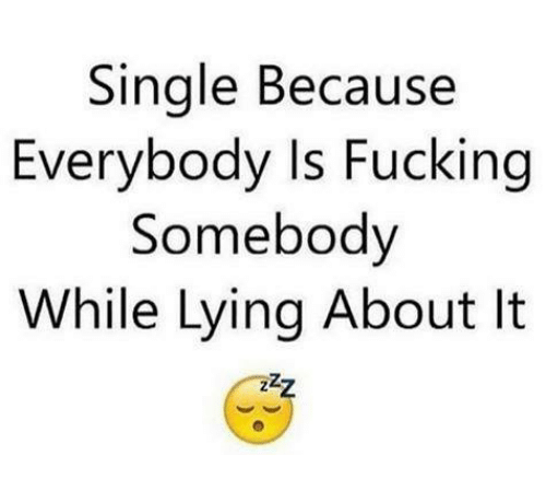 Fucking, Memes, and Lying: Single Because  Everybody Is Fucking  Somebody  While Lying About It
