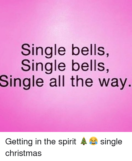 Single At Christmas.Single Bells Single Bells Single All The Way Getting In The