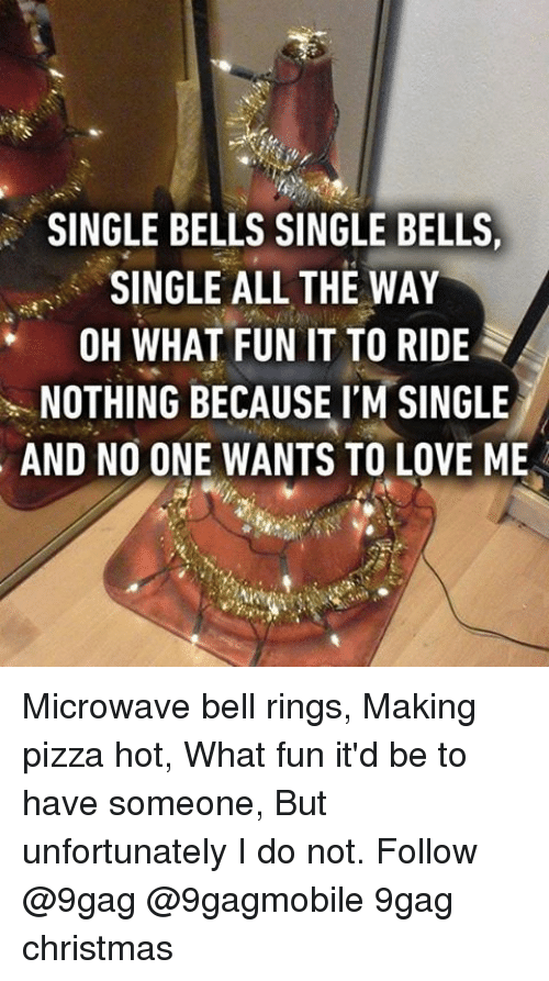 9gag, Memes, and Pizza: SINGLE BELLS SINGLE BELLS,  SINGLE ALL THE WAY  OH WHAT FUN IT TO RIDE  NOTHING BECAUSE I'M SINGLE  AND NO ONE WANTS TO LOVE ME Microwave bell rings, Making pizza hot, What fun it'd be to have someone, But unfortunately I do not. Follow @9gag @9gagmobile 9gag christmas