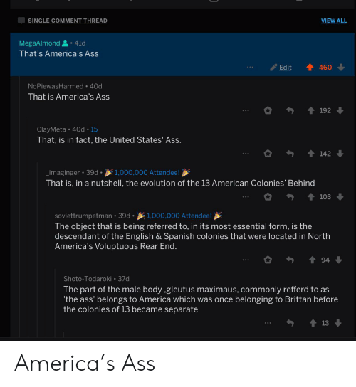 America, Ass, and Spanish: SINGLE COMMENT THREAD  VIEW ALL  MegaAlmond  41d  That's America's Ass  Edit  460  NoPiewasHarmed 40d  That is America's Ass  192  ClayMeta 40d 15  That, is in fact, the United States' Ass.  142  _imaginger 39d.1,000,000 Attendee!  That is, in a nutshell, the evolution of the 13 American Colonies' Behind  103  soviettrumpetman 39d. 1,000,000 Attendee!  The object that is being referred to, in its most essential form, is the  descendant of the English & Spanish colonies that were located in North  America's Voluptuous Rear End.  94  Shoto-Todaroki 37d  The part of the male body ,gleutus maximaus, commonly refferd to as  'the ass' belongs to America which was once belonging to Brittan before  the colonies of 13 became separate  13 America's Ass