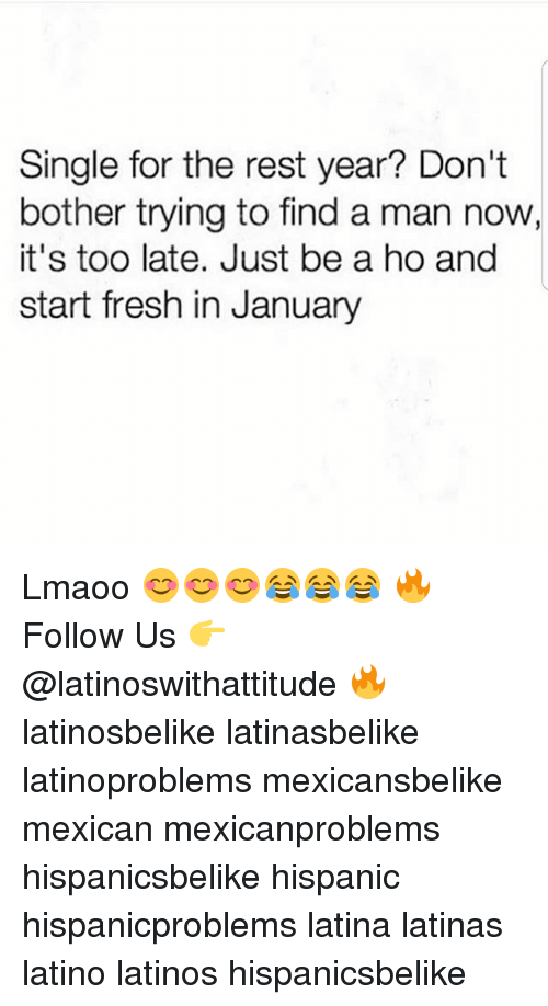 Fresh, Latinos, and Memes: Single for the rest year? Don'it  bother trying to find a man now,  it's too late. Just be a ho and  start fresh in January Lmaoo 😊😊😊😂😂😂 🔥 Follow Us 👉 @latinoswithattitude 🔥 latinosbelike latinasbelike latinoproblems mexicansbelike mexican mexicanproblems hispanicsbelike hispanic hispanicproblems latina latinas latino latinos hispanicsbelike