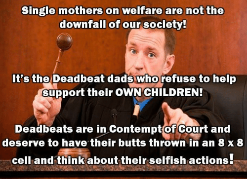 Children, Memes, and Help: Single mothers on welfare are not the  downfall of our society!  It's the Deadbeat dads who refuse to help  support their OWN CHILDREN!  Deadbeats are in ContemptofCourt and  deserve to have their butts thrown in an 8 x 8  cell and think about their selfish actions