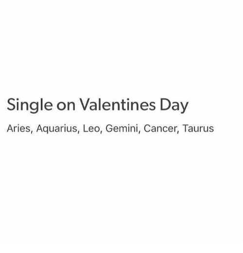 Valentine's Day, Aquarius, and Aries: Single on Valentines Day  Aries, Aquarius, Leo, Gemini, Cancer, Taurus