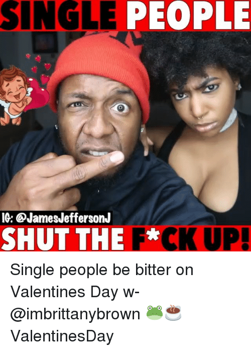 Memes, Valentine's Day, and Single: SINGLE PEOPLE  IG: QJamesJeffersonJ  SHUT THE F*CK UP! Single people be bitter on Valentines Day w- @imbrittanybrown 🐸☕️ ValentinesDay
