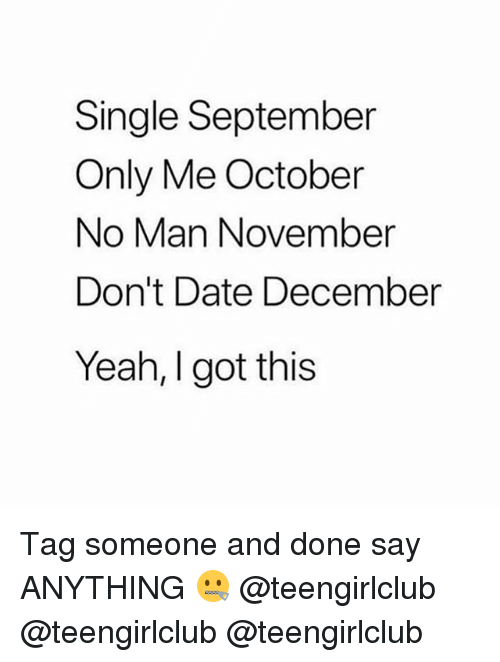 Yeah, Date, and Girl: Single September  Only Me October  No Man November  Don't Date December  Yeah, I got this Tag someone and done say ANYTHING 🤐 @teengirlclub @teengirlclub @teengirlclub