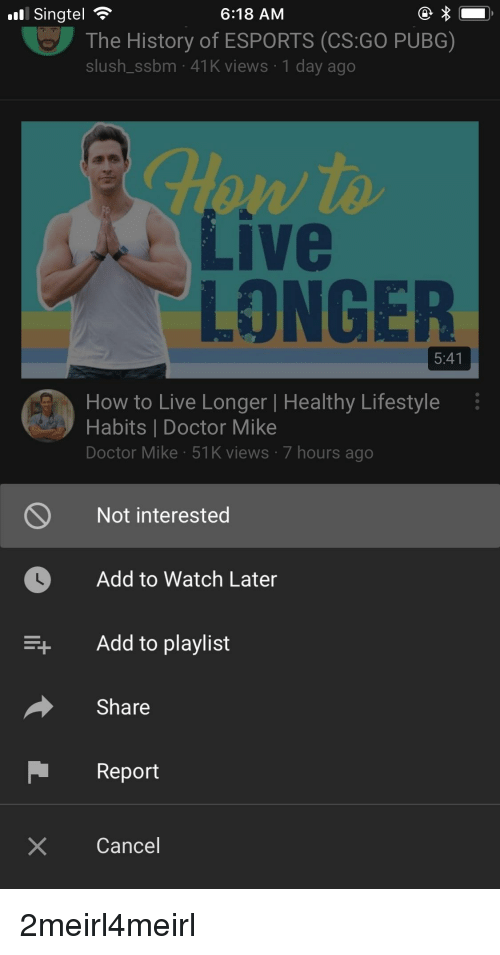 Doctor, History, and How To: Singtel  6:18 AM  The History of ESPORTS (CS:GO PUBG)  slush_ssbm 41K views 1 day ago  Live  LONGER  5:41  How to Live Longer | Healthy Lifestyle  Habits | Doctor Mike  Doctor Mike 51K views 7 hours ago  Not interested  Add to Watch Later  Add to playlist  Share  Report  X Cancel
