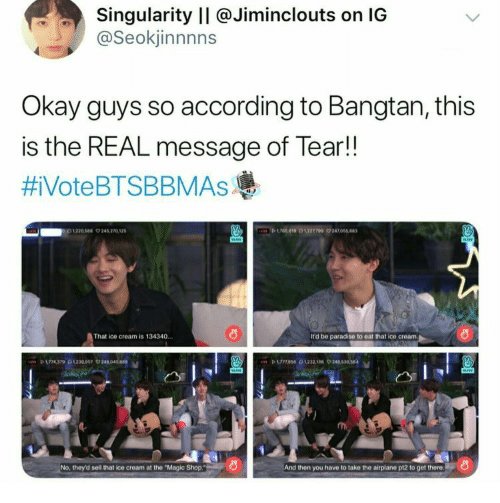 "Paradise, Airplane, and Ice Cream: Singularity II @Jiminclouts on IG  @Seokjinnnns  Okay guys so according to Bangtan, this  is the REAL message of Tear!!  #iVoteBTSBBMAsAs  D619 0122709 24705  1220544 9245 270 12  That ice cream is 134340.  It'd be paradise to eat that ice cream  P 174370230097 24040  No, they'd sell that ice cream at the ""Magic Shop.  And then you have to take the airplane pt2 to get there"