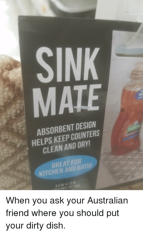 Funny, Dirty, and Dish: SINK  MATE  ABSORBENT DESIGN  HELPS KEEP COUNTERS  CLEAN AND DRY  GREAT FOR  KITCHEN AND BATH  6.5 IN. X 75  16.5 CMX 19  1 CM When you ask your Australian friend where you should put your dirty dish.
