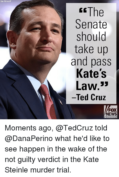 """Memes, News, and Ted: Sipa USA via AP  """"The  Senate  should  take up  and pass  Kate's  Law.""""  Ted Cruz  FOX  NEWS Moments ago, @TedCruz told @DanaPerino what he'd like to see happen in the wake of the not guilty verdict in the Kate Steinle murder trial."""