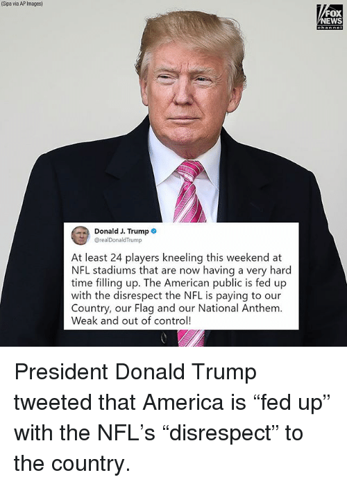 """America, Donald Trump, and Memes: Sipa via AP Images)  FOX  EWS  Donald J. Trump .  @realDonaldTrump  At least 24 players kneeling this weekend at  NFL stadiums that are now having a very hard  time filling up. The American public is fed up  with the disrespect the NFL is paying to our  Country, our Flag and our National Anthem.  Weak and out of control! President Donald Trump tweeted that America is """"fed up"""" with the NFL's """"disrespect"""" to the country."""