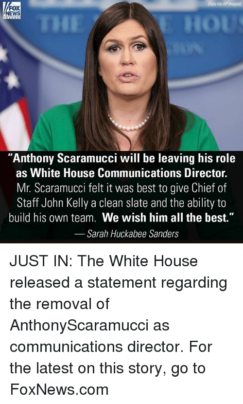"Memes, News, and White House: Sipa  via  AP  Images  FOX  NEWS  THE  ""Anthony Scaramucci will be leaving his role  as White House Communications Director.  Mr. Scaramucci felt it was best to give Chief of  Staff John Kelly a clean slate and the ability to  build his own team. We wish him all the best.""  Sarah Huckabee Sanders JUST IN: The White House released a statement regarding the removal of AnthonyScaramucci as communications director. For the latest on this story, go to FoxNews.com"