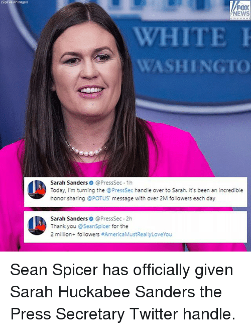 Memes, News, and Twitter: Sipa via AP Images)  FOX  NEWS  WHITE  WASHINGTO  Sarah Sanders @PressSec 1h  Today, I'm turning the @PressSec handle over to Sarah. It's been an incredible  honor sharing @POTUS message with over 2M followers each day  Sarah Sanders @PressSec 2h  Thank you @Seanspicer for the  2 million. followers Sean Spicer has officially given Sarah Huckabee Sanders the Press Secretary Twitter handle.