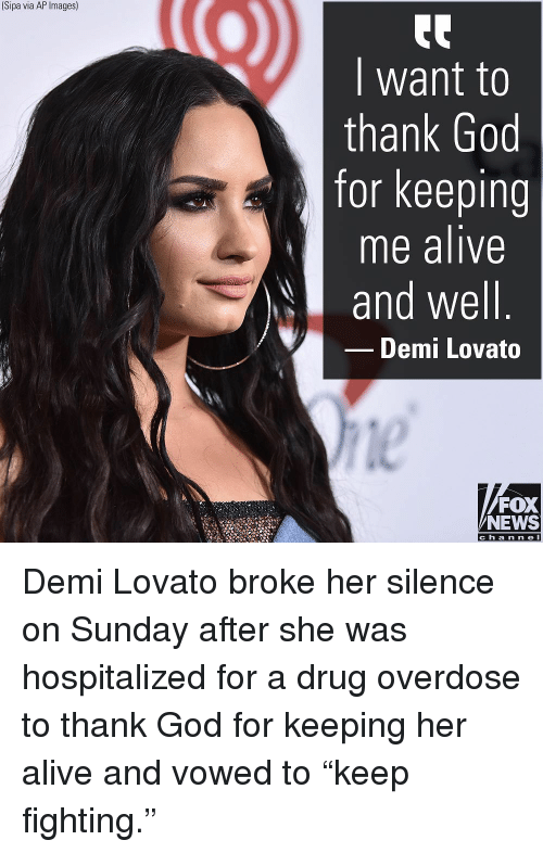 "Alive, Demi Lovato, and God: (Sipa via AP Images)  I want to  thank God  for keeping  me alive  and well  Demi Lovato  le  FOX  NEWS  c h a n ne l Demi Lovato broke her silence on Sunday after she was hospitalized for a drug overdose to thank God for keeping her alive and vowed to ""keep fighting."""