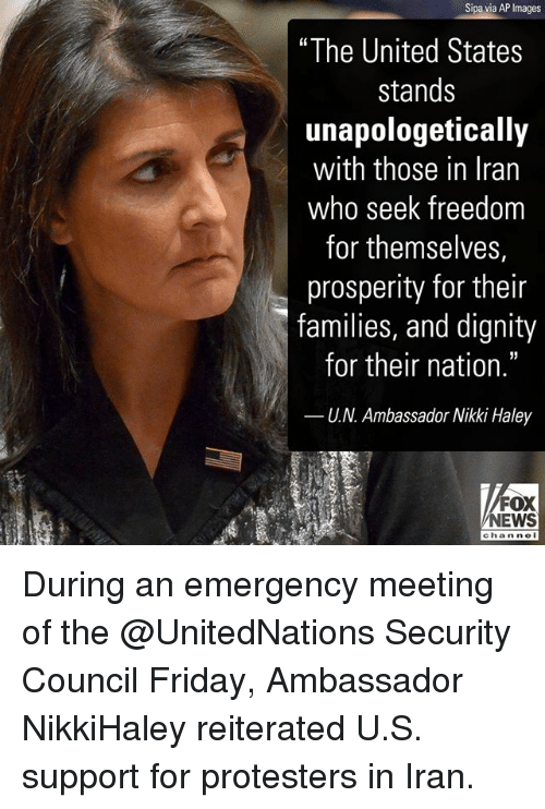 """Friday, Memes, and News: Sipa via AP Images  """"The United States  stands  unapologetically  with those in Iran  who seek freedom  for themselves,  prosperity for their  families, and dignity  for their nation.""""  U.N. Ambassador Nikki Haley  FOX  NEWS  chan nol During an emergency meeting of the @UnitedNations Security Council Friday, Ambassador NikkiHaley reiterated U.S. support for protesters in Iran."""