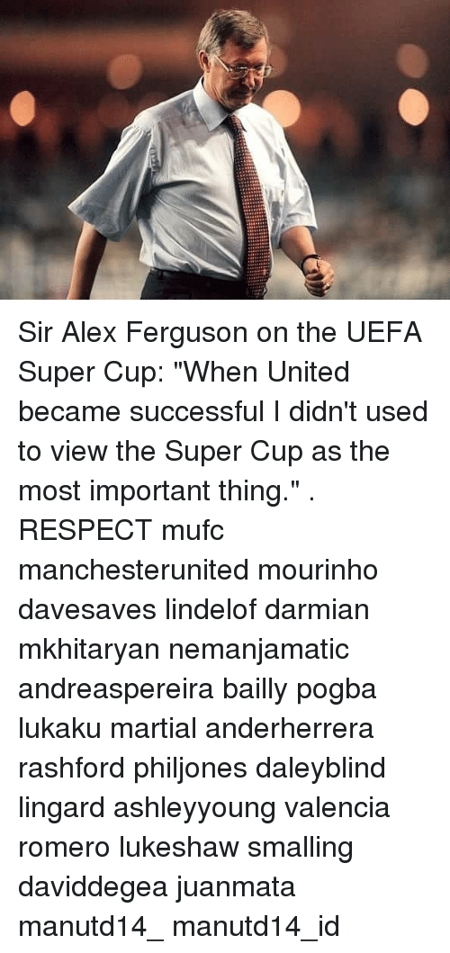 "Memes, Respect, and Ferguson: Sir Alex Ferguson on the UEFA Super Cup: ""When United became successful I didn't used to view the Super Cup as the most important thing."" . RESPECT mufc manchesterunited mourinho davesaves lindelof darmian mkhitaryan nemanjamatic andreaspereira bailly pogba lukaku martial anderherrera rashford philjones daleyblind lingard ashleyyoung valencia romero lukeshaw smalling daviddegea juanmata manutd14_ manutd14_id"