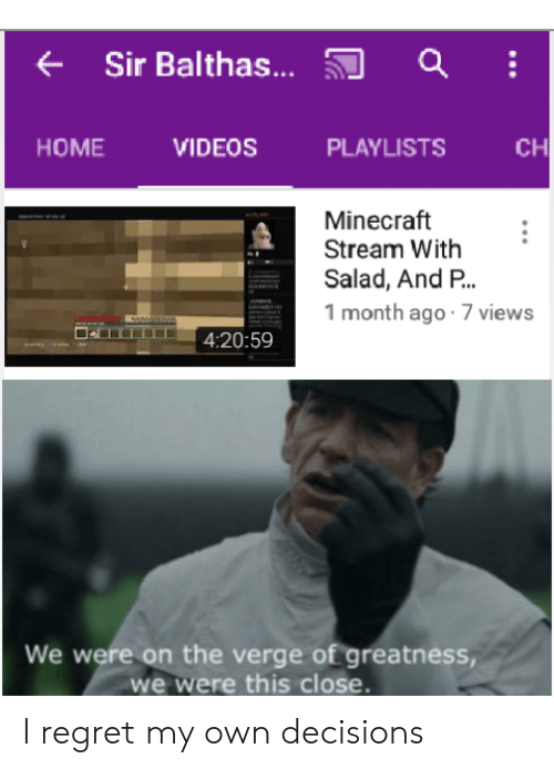 Minecraft, Regret, and Videos: Sir Balthas...  CH  HOME  VIDEOS  PLAYLISTS  Minecraft  Stream With  Salad, And P..  1 month ago 7 views  4:20:59  We were on the verge of greatness  we were this close. I regret my own decisions
