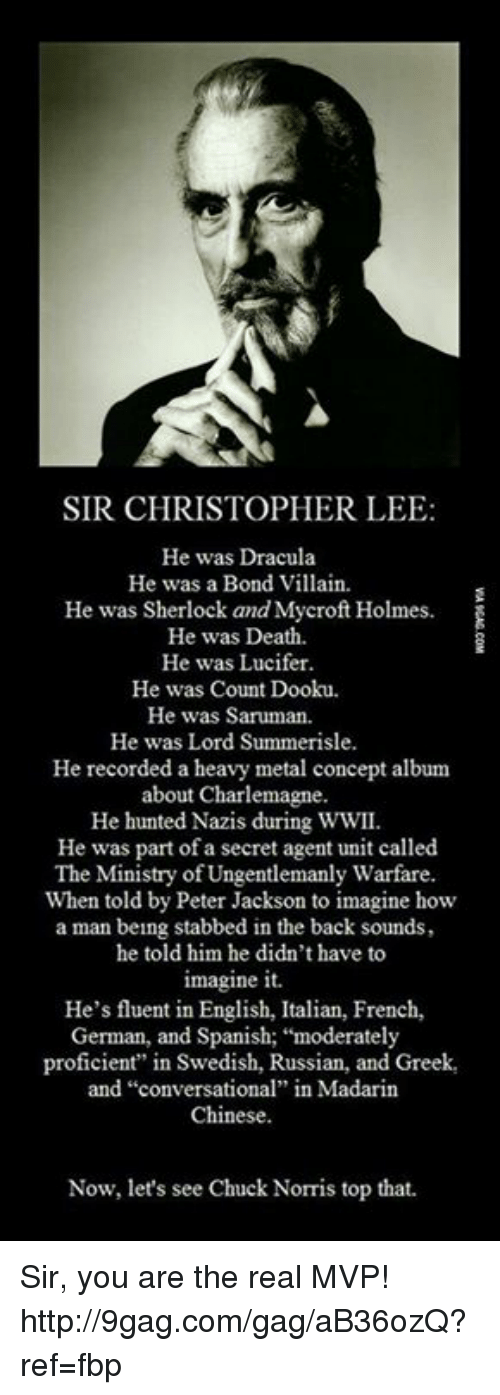 """Dank, 🤖, and Villains: SIR CHRISTOPHER LEE  He was Dracula  He was a Bond Villain.  He was Sherlock and Mycroft Holmes.  He was Death.  He was Lucifer.  He was Count Dooku.  He was Saruman.  He was Lord Summerisle.  He recorded a heavy metal concept album  about Charlemagne.  He hunted Nazis during WWII  He was part of a secret agent unit called  The Ministry of Ungentlemanly Warfare  When told by Peter Jackson to imagine how  a man being stabbed in the back sounds,  he told him he didn't have to  imagine it.  He's fluent in English, Italian, French,  German, and Spanish; """"moderately  proficient"""" in Swedish, Russian, and Greek,  and """"conversational"""" in Madarin  Chinese.  Now, let's see Chuck Norris top that. Sir, you are the real MVP! http://9gag.com/gag/aB36ozQ?ref=fbp"""