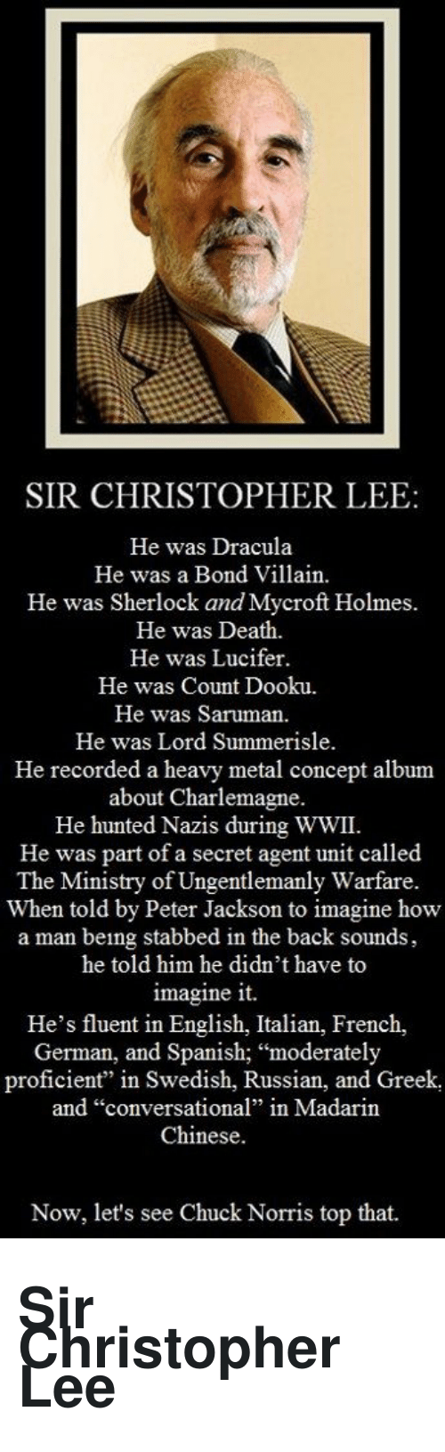 """Chuck Norris, Spanish, and Lucifer: SIR CHRISTOPHER LEE  He was Dracula  He was a Bond Villain  He was Sherlock and Mycroft Holmes.  He was Death.  He was Lucifer.  He was Count Dooku.  He was Saruman  He was Lord Summerisle.  He recorded a heavy metal concept album  about Charlemagne.  He hunted Nazis during WWII.  He was part of a secret agent unit called  The Ministry of Ungentlemanly Warfare.  When told by Peter Jackson to imagine how  a man being stabbed in the back sounds,  he told him he didn't have to  imagine it.  He's fluent in English, Italian, French,  German, and Spanish; """"moderately  proficient"""" in Swedish, Russian, and Greek,  and """"conversational"""" in Madarin  Chinese.  Now, let's see Chuck Norris top that. <h1><span>Sir Christopher Lee</span></h1>"""