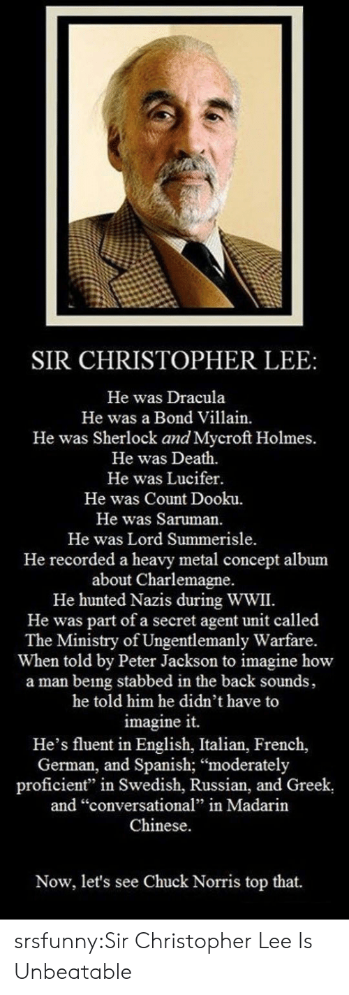 """Chuck Norris, Spanish, and Tumblr: SIR CHRISTOPHER LEE:  He was Dracula  He was a Bond Villain.  He was Sherlock and Mycroft Holmes.  He was Death.  He was Lucifer.  He was Count Dooku.  He was Saruman.  He was Lord Summerisle  He recorded a heavy metal concept album  about Charlemagne.  He hunted Nazis during WWII.  He was part of a secret agent unit called  The Ministry of Ungentlemanly Warfare.  When told by Peter Jackson to imagine how  a man being stabbed in the back sounds,  he told him he didn't have to  imagine it.  He's fluent in English, Italian, French,  German, and Spanish; """"moderately  proficient"""" in Swedish, Russian, and Greek  and """"conversational"""" in Madarin  Chinese.  Now, let's see Chuck Norris top that. srsfunny:Sir Christopher Lee Is Unbeatable"""