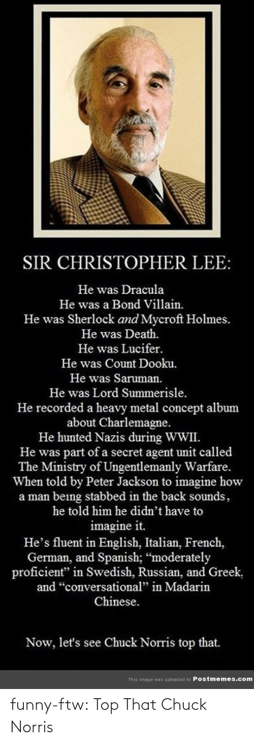 """Chuck Norris, Ftw, and Funny: SIR CHRISTOPHER LEE:  He was Dracula  He was a Bond Villain.  He was Sherlock and Mycroft Holmes.  He was Death.  He was Lucifer.  He was Count Dooku.  He was Saruman.  He was Lord Summerisle.  He recorded a heavy metal concept album  about Charlemagne.  He hunted Nazis during WWII.  He was part of a secret agent unit called  The Ministry of Ungentlemanly Warfare.  When told by Peter Jackson to imagine how  a man being stabbed in the back sounds,  he told him he didn't have to  imagine it.  He's fluent in English, Italian, French,  German, and Spanish; """"moderately  proficient"""" in Swedish, Russian, and Greek,  and """"conversational"""" in Madarin  Chinese.  Now, let's see Chuck Norris top that.  This Image was uploaded to Postmemes.com funny-ftw:  Top That Chuck Norris"""