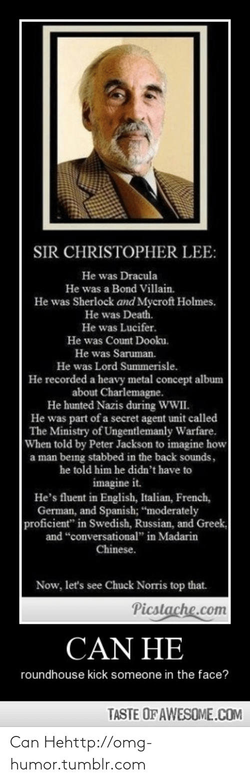 """Chuck Norris, Omg, and Spanish: SIR CHRISTOPHER LEE:  He was Dracula  He was a Bond Villain.  He was Sherlock and Mycroft Holmes.  He was Death.  He was Lucifer.  He was Count Dooku.  He was Saruman.  He was Lord Summerisle.  He recorded a heavy metal concept album  about Charlemagne.  He hunted Nazis during WWII.  He was part of a secret agent unit called  The Ministry of Ungentlemanly Warfare.  When told by Peter Jackson to imagine how  a man being stabbed in the back sounds,  he told him he didn't have to  imagine it.  He's fluent in English, Italian, French,  German, and Spanish; """"moderately  proficient"""" in Swedish, Russian, and Greek,  and """"conversational"""" in Madarin  Chinese.  Now, let's see Chuck Norris top that.  Picstache.com  CAN HE  roundhouse kick someone in the face?  TASTE OF AWESOME.COM Can Hehttp://omg-humor.tumblr.com"""