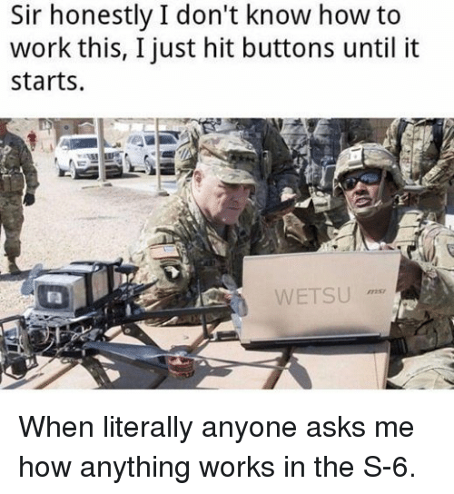 Work, How To, and Asks: Sir honestly I don't know how to  work this, I just hit buttons until it  starts.  WETSU  72s When literally anyone asks me how anything works in the S-6.