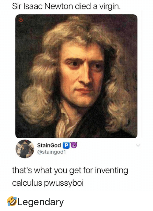 Memes, Virgin, and Isaac Newton: Sir Isaac Newton died a virgin.  StainGodPa  @staingod1  that's what you get for inventing  calculus pwussyboi 🤣Legendary