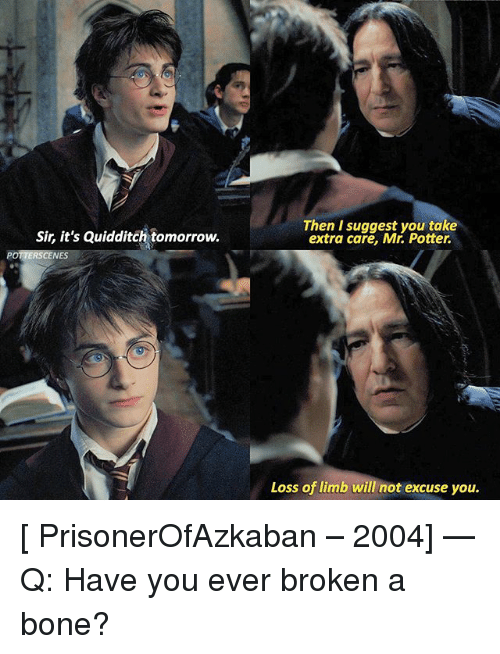 Memes, Tomorrow, and Quidditch: Sir, it's Quidditch tomorrow.  Then I suggest you take  extra care, Mr. Potter.  POTTERSCENES  Loss of limb will not excuse you. [ PrisonerOfAzkaban – 2004] — Q: Have you ever broken a bone?