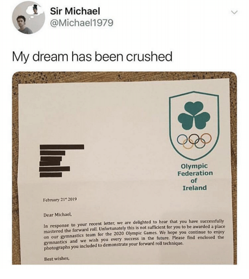 Future, Best, and Games: Sir Michael  @Michael1979  My dream has been crushed  Olympic  Federation  of  Ireland  February 21 2019  Dear Michael,  In response to your recent letter, we are delighted to hear that you have successfully  mastered the forward roll. Unfortunately this is not sufficient for you to be awarded a place  on our gymnastics team for the 2020 Olympic Games.  gymnastics and we wish you every success in the future, Please find enclosed the  photographs you included to demonstrate your forward roll technique.  We hope you continue to enjoy  Best wishes