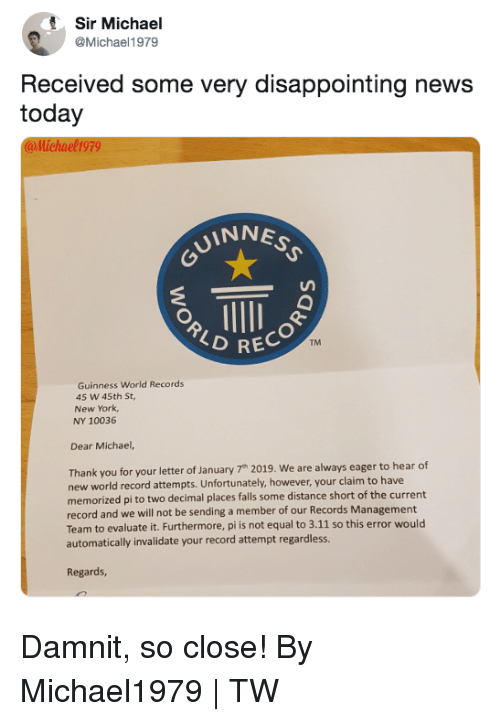 Dank, New York, and News: Sir Michael  @Michael1979  Received some very disappointing news  today  @llichael1979  INNE  RECOR  TM  Guinness World Records  45 W 45th St  New York  NY 10036  Dear Michael,  Thank you for your letter of January 7h 2019. We are always eager to hear df  new world record attempts. Unfortunately, however, your claim to have  memorized pi to two decimal places falls some distance short of the current  record and we will not be sending a member of our Records Management  Team to evaluate it. Furthermore, pi is not equal to 3.11 so this error would  automatically invalidate your record attempt regardless.  Regards, Damnit, so close!  By Michael1979 | TW