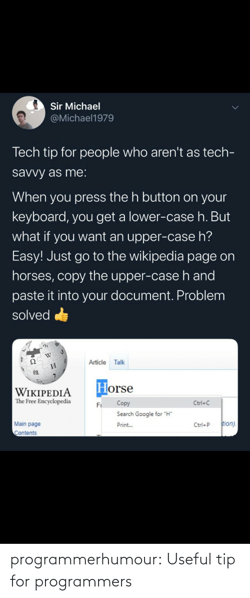 """Google, Horses, and Target: Sir Michael  @Michael1979  Tech tip for people who aren't as tech-  savvy as me:  When you press the h button on your  keyboard, you get a lower-case h. But  what if you want an upper-case h?  Easy! Just go to the wikipedia page on  horses, copy the upper-case h and  paste it into your document. Problem  solved  Ω  Article  Talk  И  Horse  WIKIPEDIA  The Free Encyclopedia  Copy  Ctrl+C  Fi  Search Google for """"H""""  tion).  Main page  Print...  Ctrl+P  Contents programmerhumour: Useful tip for programmers"""