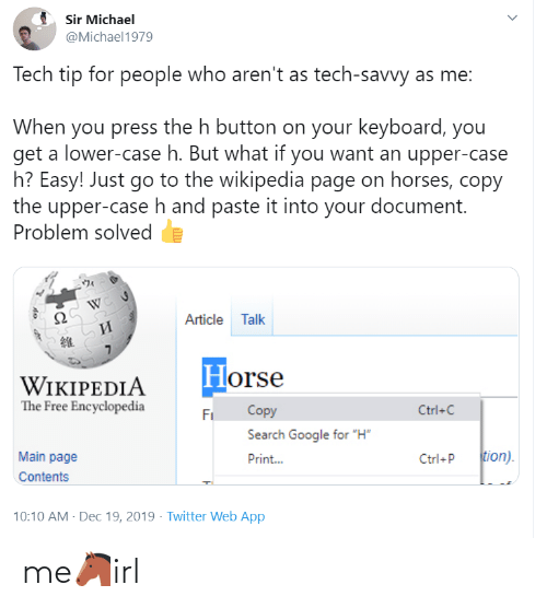"""Google, Horses, and Twitter: Sir Michael  @Michael1979  Tech tip for people who aren't as tech-savvy as me:  When you press the h button on your keyboard, you  get a lower-case h. But what if you want an upper-case  h? Easy! Just go to the wikipedia page on horses, copy  the upper-case h and paste it into your document.  Problem solved  Article Talk  И  Horse  WIKIPEDIA  The Free Encyclopedia  Copy  Ctrl+C  Fi  Search Google for """"H""""  tion).  Main page  Print...  Ctrl+P  Contents  10:10 AM - Dec 19, 2019 · Twitter Web App me🐴irl"""