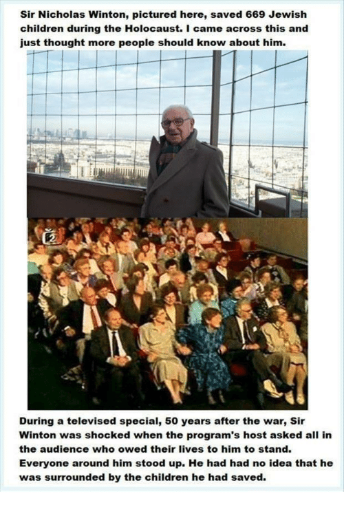 Children, Holocaust, and Jewish: Sir Nicholas Winton, pictured here, saved 669 Jewish  children during the Holocaust. I came across this and  just thought more people should know about him.  During a televised special, 50 years after the war, Sir  Winton was shocked when the program's host asked all in  the audience who owed their lives to him to stand.  Everyone around him stood up. He had had no idea that he  was surrounded by the children he had saved.