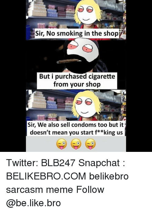 Be Like, Meme, and Memes: Sir, No smoking in the shopy  But i purchased cigarette  from your shop  Sir, We also sell condoms too but it  doesn't mean you start f* *king us Twitter: BLB247 Snapchat : BELIKEBRO.COM belikebro sarcasm meme Follow @be.like.bro