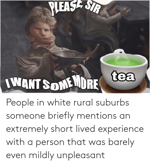 Reddit, White, and Experience: SIR  PLEASE  tea  IWANT SOMEMDRE People in white rural suburbs someone briefly mentions an extremely short lived experience with a person that was barely even mildly unpleasant