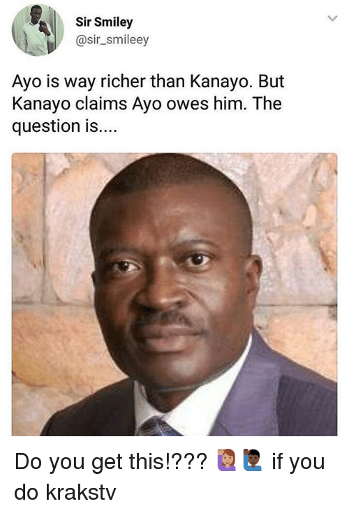 Memes, 🤖, and Him: Sir Smiley  @sir_smileey  Ayo is way richer than Kanayo. But  Kanayo claims Ayo owes him. The  question is... Do you get this!??? 🙋🏽🙋🏿‍♂️ if you do krakstv