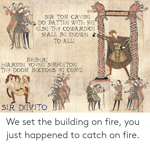 Fire, Dank Memes, and Doom: SIR TOM CRVISE.  DO BATTLE WITH ME  ELSE Thy COWARDICE  SPALI BE KNOWN  TO ALL  BIEBER!  HEARKEN YOVNG SIMPLETON  Thy DOOM BECKONS yE COME  SIR DEVITO We set the building on fire, you just happened to catch on fire.