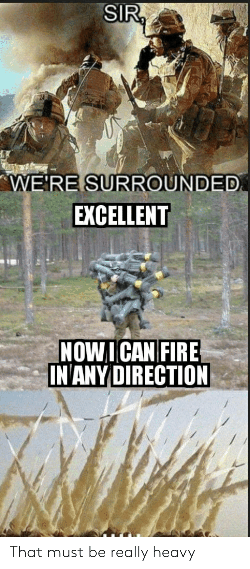 SIR WE'RE SURROUNDED EXCELLENT NOWICAN FIRE INANY DIRECTION