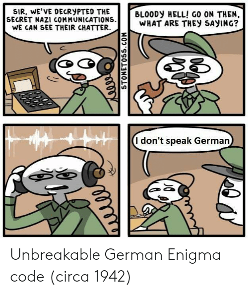 Hell, Enigma, and Unbreakable: SIR, wE'VE DECRyPTED THE  SECRET NAZI COMMUNICATIONS  WE CAN SEE THEIR CHATTER.  BLOODy HELL! GO ON THEN,  WHAT ARE THEy SAyING?  I don't speak German Unbreakable German Enigma code (circa 1942)
