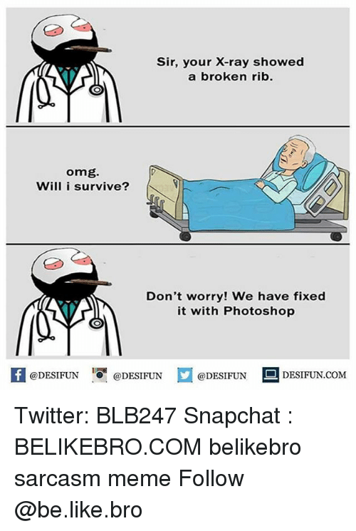 Be Like, Meme, and Memes: Sir, your X-ray showed  a broken rib.  omg.  Will i survive?  Don't worry! We have fixed  it with Photoshop  1  困@DESIFUN 증@DESIFUN  @DESIFUN-DESIFUN.COM Twitter: BLB247 Snapchat : BELIKEBRO.COM belikebro sarcasm meme Follow @be.like.bro