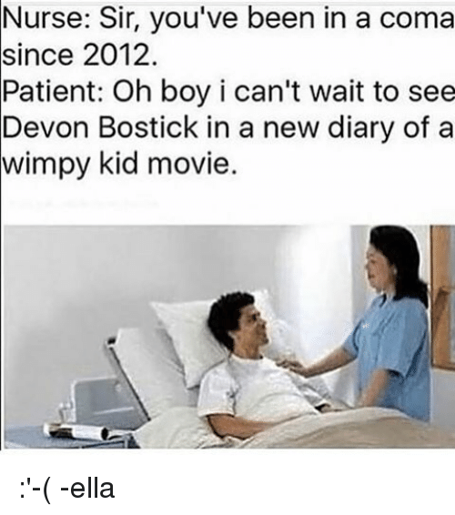 Relatable, Coma, and Kid: Sir, you've been in a coma  since 2012.  Patient: Oh boy i can't wait to see  Devon Bostick in a new diary of a  kid movie. :'-( -ella
