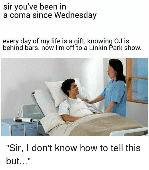"Life, Memes, and How To: sir you've been in  a coma since Wednesday  every day of my life is a gift, knowing OJ is  behind bars. now I'm off to a Linkin Park show. ""Sir, I don't know how to tell this but..."""