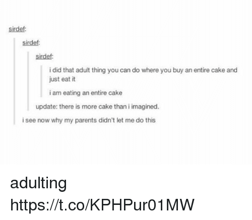 Parents, Cake, and Can: sirdef  sirdef:  sirdef  i did that adult thing you can do where you buy an entire cake and  just eat it  i am eating an entire cake  update: there is more cake than i imagined.  i see now why my parents didn't let me do this adulting https://t.co/KPHPur01MW